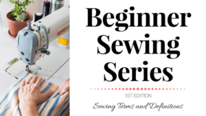 Beginner Sewing Series: Terms and Definitions