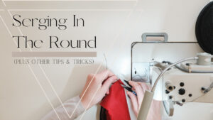 Serging In The Round and Other Serger Tips